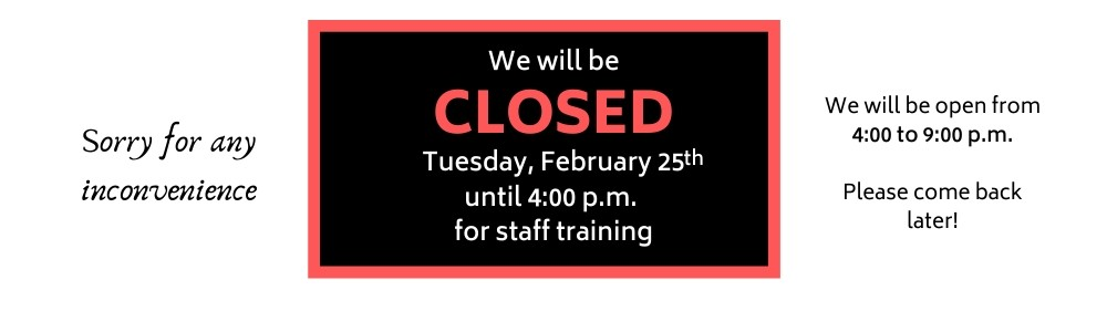 Closed for staff training on Tuesday, Feb 25th from 12-4pm